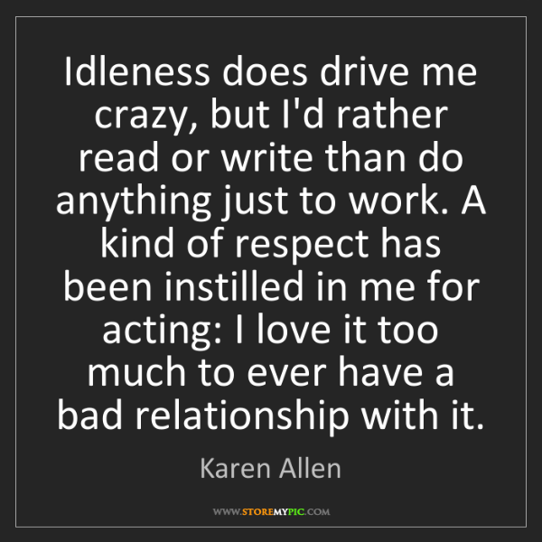 Karen Allen: Idleness does drive me crazy, but I'd rather read or...