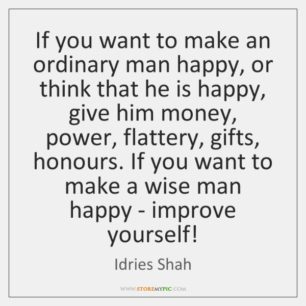 If you want to make an ordinary man happy, or think that ...