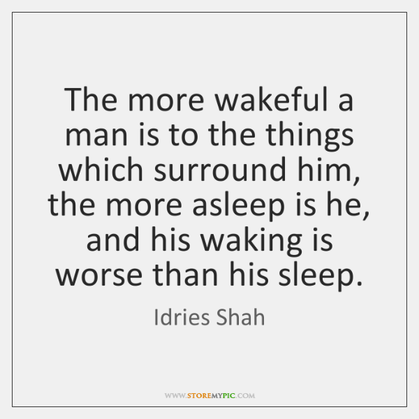 The more wakeful a man is to the things which surround him, ...