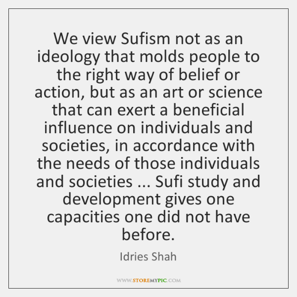 We view Sufism not as an ideology that molds people to the ...