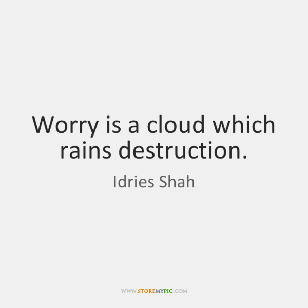 Worry is a cloud which rains destruction.