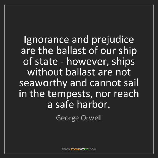 George Orwell: Ignorance and prejudice are the ballast of our ship of...