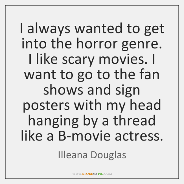 I always wanted to get into the horror genre. I like scary ...