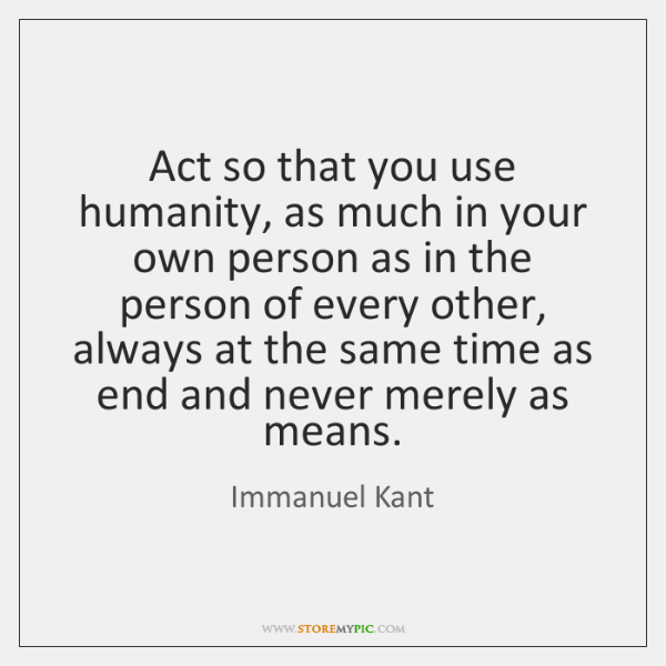 Act so that you use humanity, as much in your own person ...