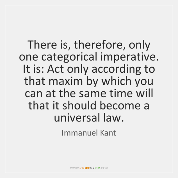 There is, therefore, only one categorical imperative. It is: Act only according ...