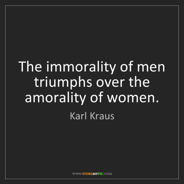 Karl Kraus: The immorality of men triumphs over the amorality of...