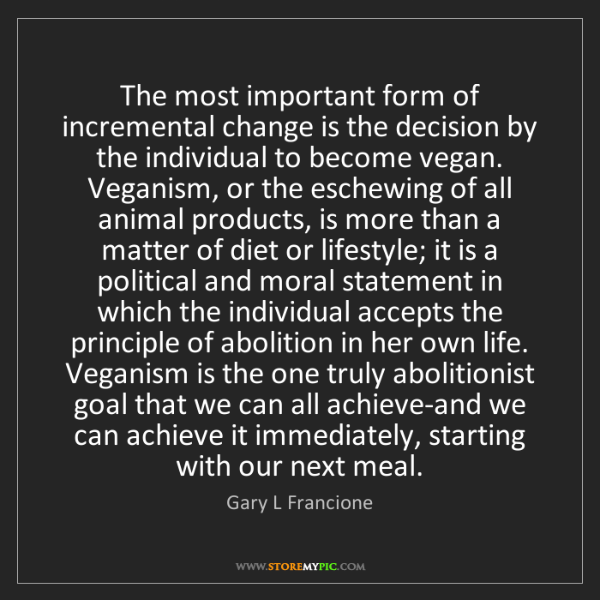Gary L Francione: The most important form of incremental change is the...