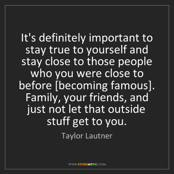 Taylor Lautner: It's definitely important to stay true to yourself and...