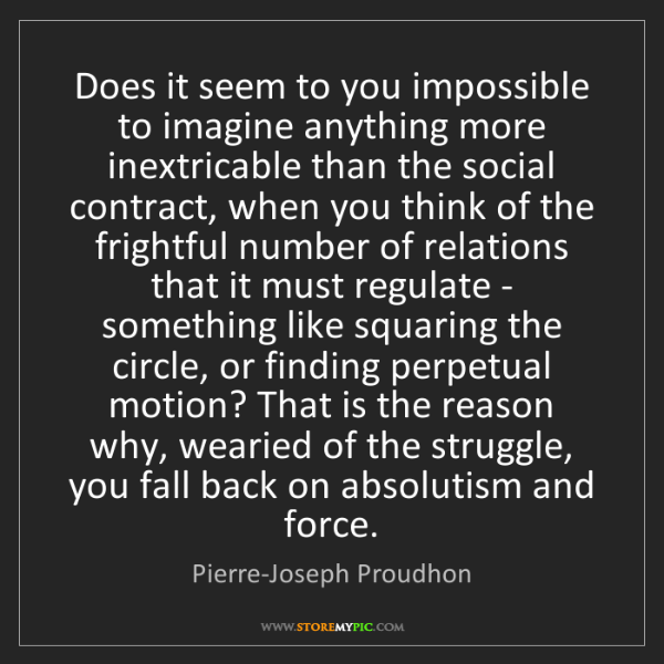 Pierre-Joseph Proudhon: Does it seem to you impossible to imagine anything more...