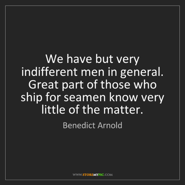 Benedict Arnold: We have but very indifferent men in general. Great part...