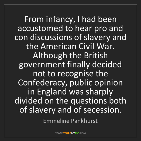 Emmeline Pankhurst: From infancy, I had been accustomed to hear pro and con...