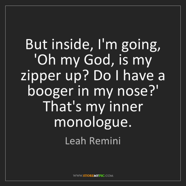 Leah Remini: But inside, I'm going, 'Oh my God, is my zipper up? Do...