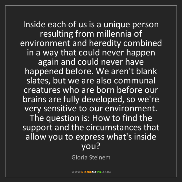 Gloria Steinem: Inside each of us is a unique person resulting from millennia...