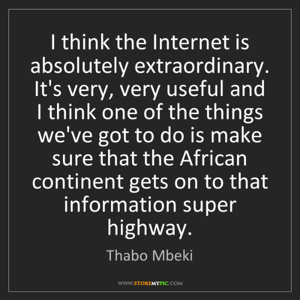 Thabo Mbeki: I think the Internet is absolutely extraordinary. It's...
