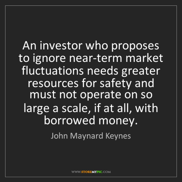 John Maynard Keynes: An investor who proposes to ignore near-term market fluctuations...