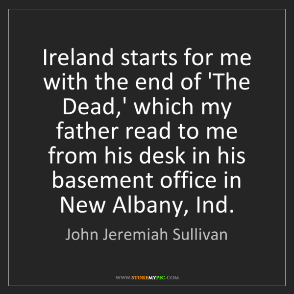 John Jeremiah Sullivan: Ireland starts for me with the end of 'The Dead,' which...