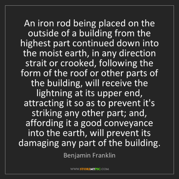 Benjamin Franklin: An iron rod being placed on the outside of a building...