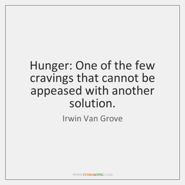 Hunger: One of the few cravings that cannot be appeased with another ...