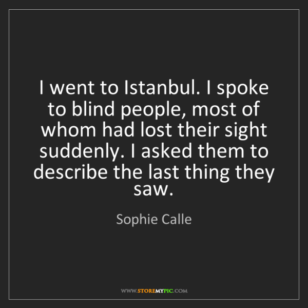 Sophie Calle: I went to Istanbul. I spoke to blind people, most of...