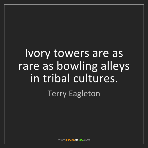 Terry Eagleton: Ivory towers are as rare as bowling alleys in tribal...