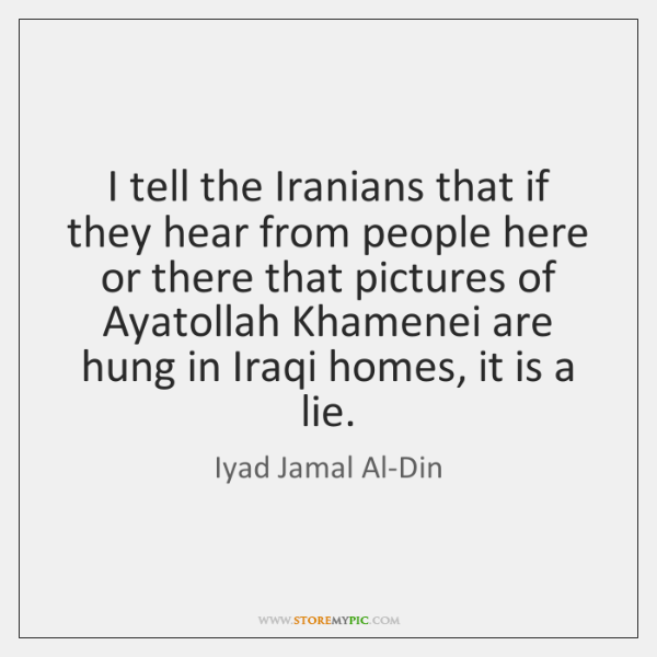 I tell the Iranians that if they hear from people here or ...