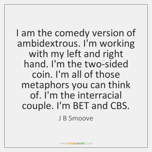 I am the comedy version of ambidextrous. I'm working with my left ...