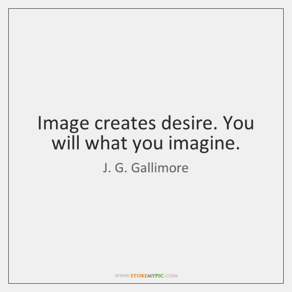 Image creates desire. You will what you imagine.
