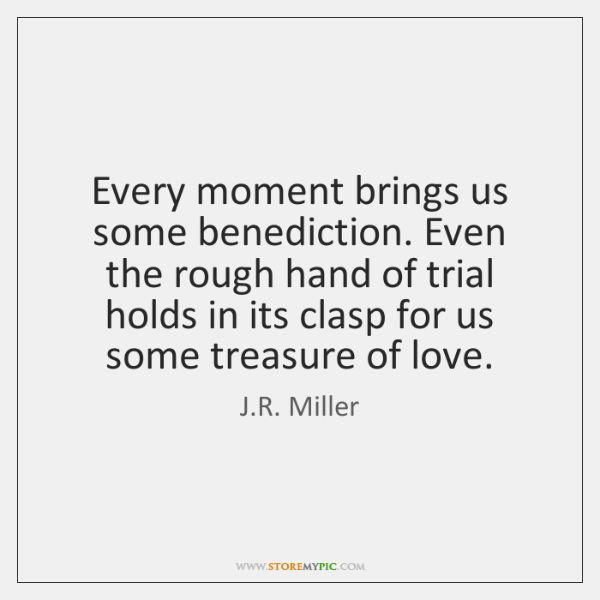 Every moment brings us some benediction. Even the rough hand of trial ...