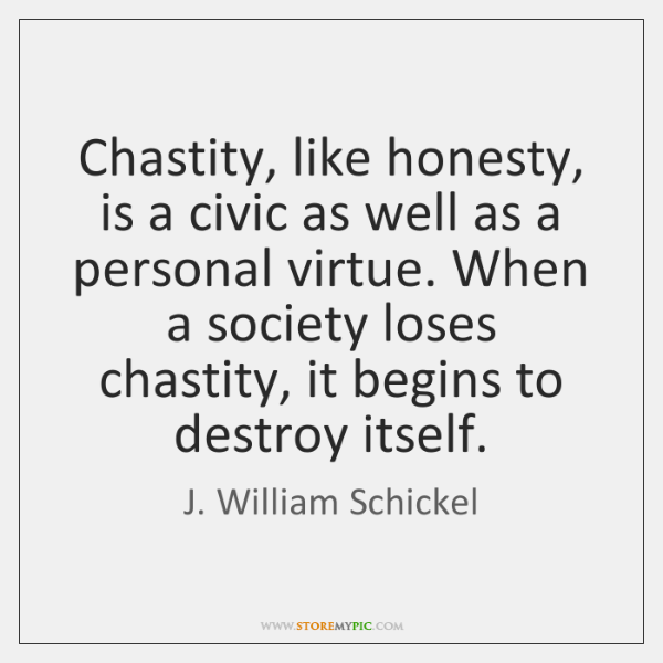 Chastity, like honesty, is a civic as well as a personal virtue. ...