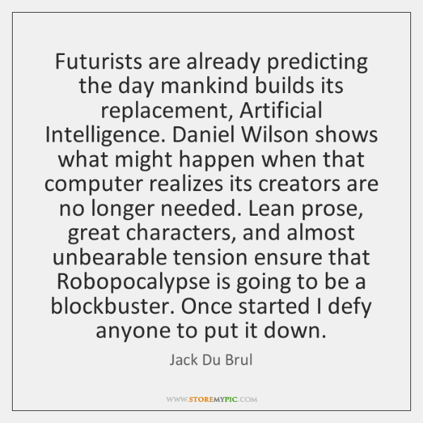 Futurists are already predicting the day mankind builds its replacement, Artificial Intelligence. ..