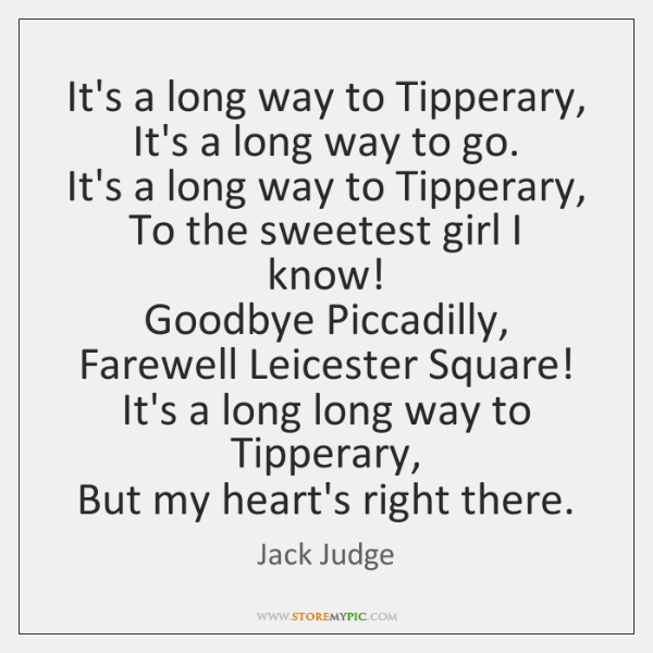 It's a long way to Tipperary,   It's a long way to go.   ...
