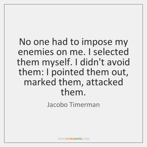 No one had to impose my enemies on me. I selected them ...