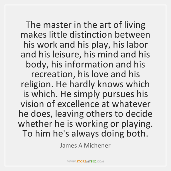 The Master In The Art Of Living Makes Little Distinction Between His