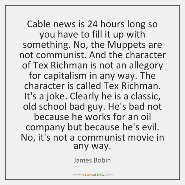 Cable news is 24 hours long so you have to fill it up ...