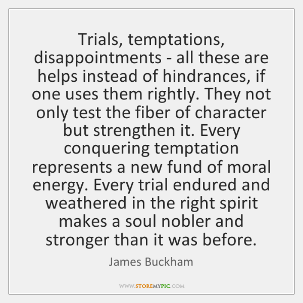 Trials, temptations, disappointments - all these are helps instead of hindrances, if ...