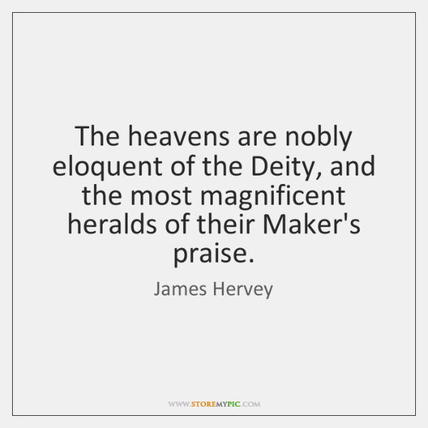The heavens are nobly eloquent of the Deity, and the most magnificent ...