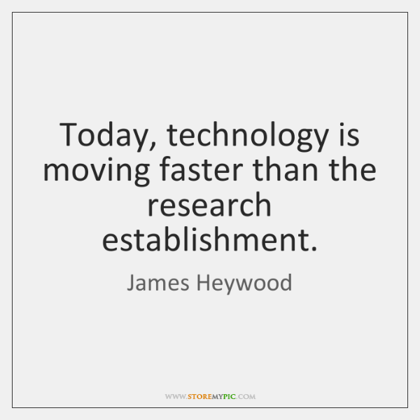 Today, technology is moving faster than the research establishment.