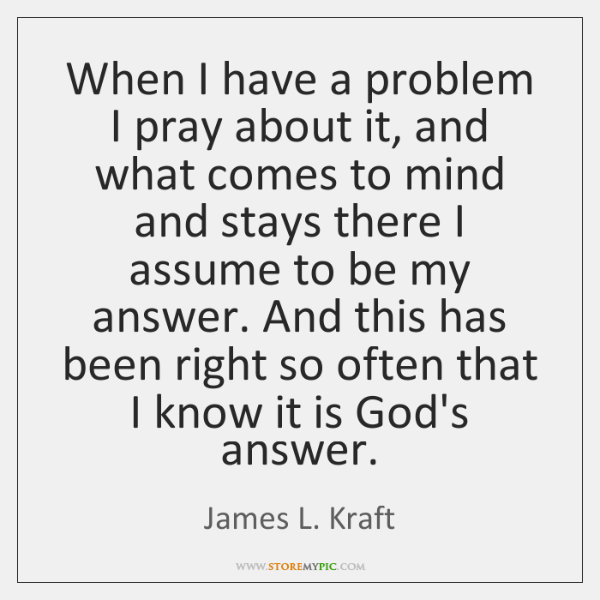 When I have a problem I pray about it, and what comes ...