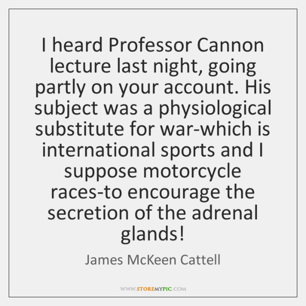 I heard Professor Cannon lecture last night, going partly on your account. ...