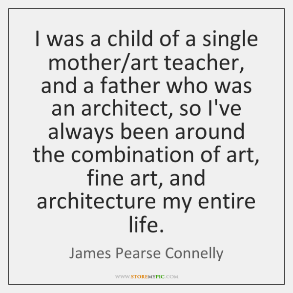I was a child of a single mother/art teacher, and a ...