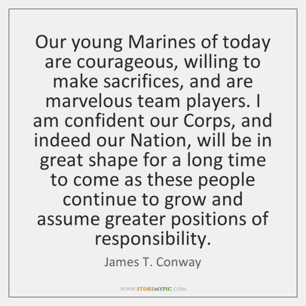 Our young Marines of today are courageous, willing to make sacrifices, and ...