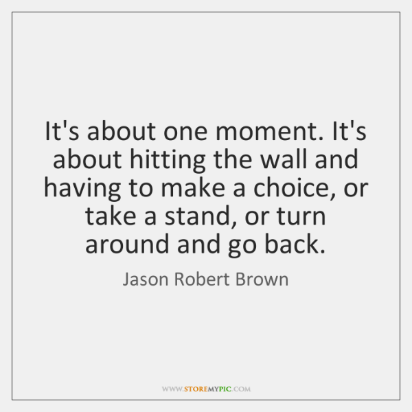 It's about one moment. It's about hitting the wall and having to ...