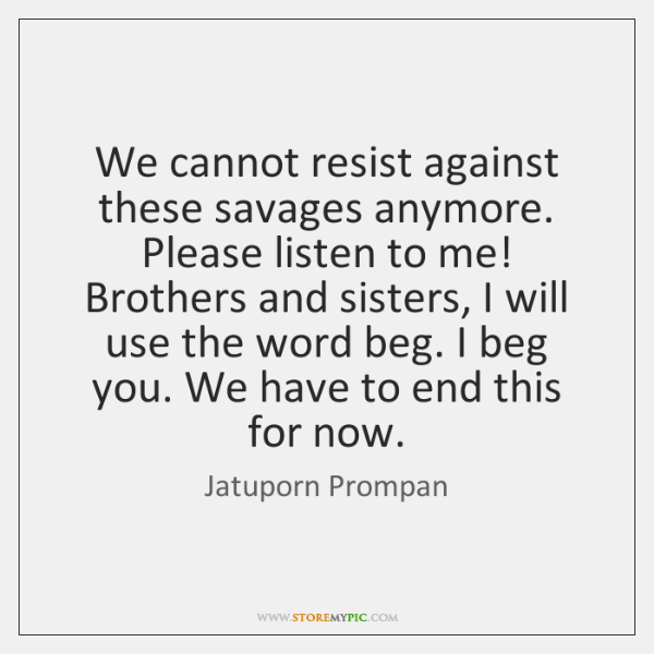We cannot resist against these savages anymore. Please listen to me! Brothers ...