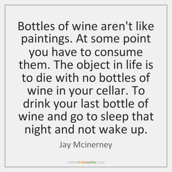 Bottles of wine aren't like paintings. At some point you have to ...