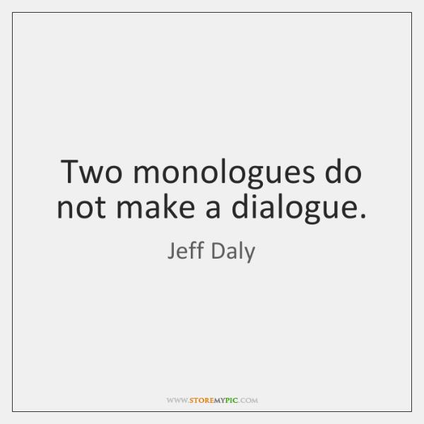 Two monologues do not make a dialogue.