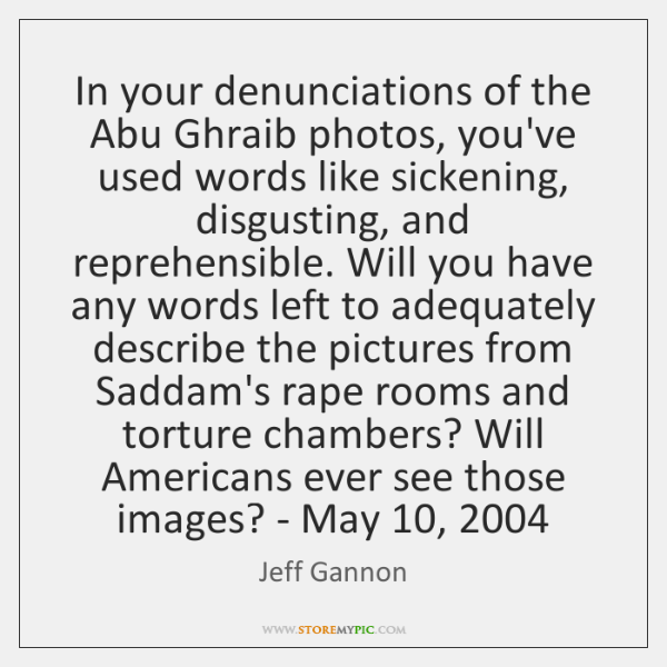 In your denunciations of the Abu Ghraib photos, you've used words like ...