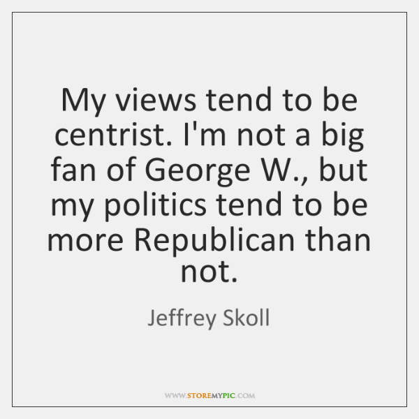 My views tend to be centrist. I'm not a big fan of ...