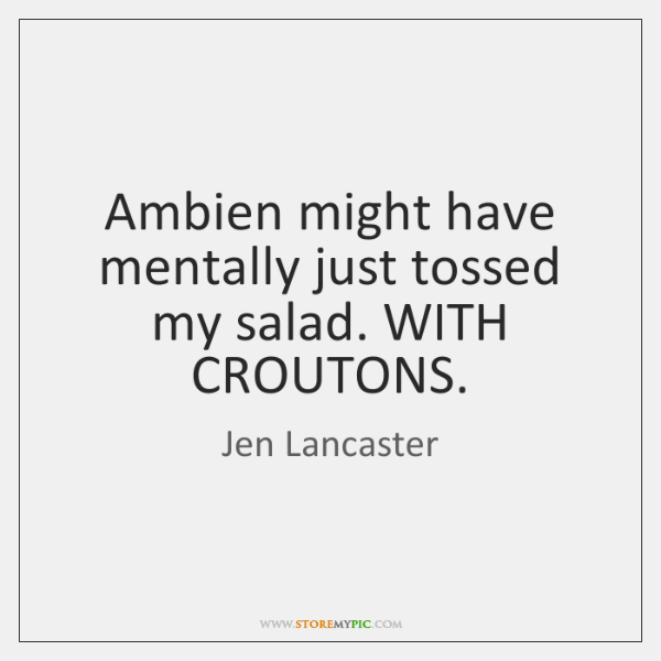 Ambien might have mentally just tossed my salad. WITH CROUTONS.