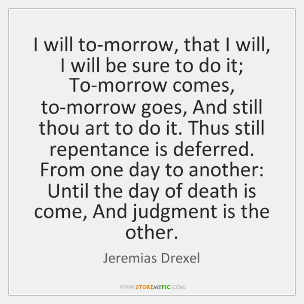 I will to-morrow, that I will, I will be sure to do ...