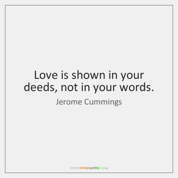 Love is shown in your deeds, not in your words.